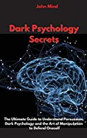 Dark Psychology Secrets: The Ultimate Guide to Understand Persuasion, Dark Psychology and the Art of Manipulation to Defend Oneself