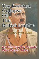 Eventual Collapse of The British Empire: True Short Stories from the Second World War as told by the people who were there