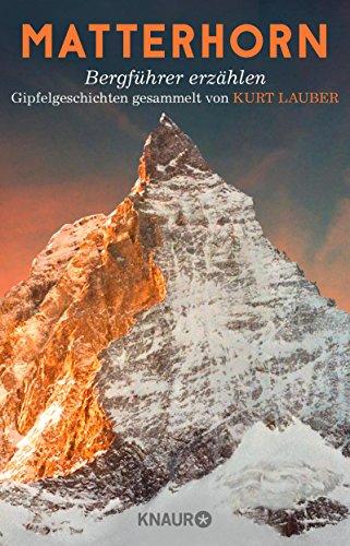 Matterhorn, Bergführer erzählen: Gipfelgeschichten gesammelt von Kurt Lauber