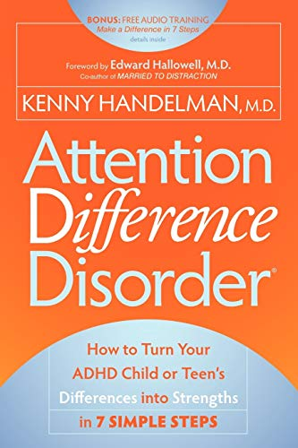 Attention Difference Disorder: How to Turn Your ADHD Child or Teen's Differences into Strengths in 7