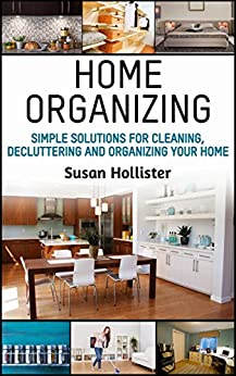 Home Organizing: Simple Solutions For Cleaning, Decluttering and Organizing Your Home (Incredible Home Organizing Guide Filled With Cleaning Decorating ... Strategies For Every Room Book 1) by [Susan Hollister]