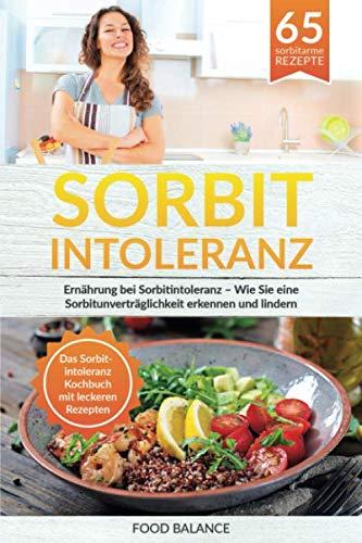 Sorbitintoleranz: Ernährung bei Sorbitintoleranz – Wie Sie eine Sorbitunver-träglichkeit erkennen und lindern Das Sorbitintoleranz Kochbuch mit leckeren Rezepten (Sorbitintoleranz Buch, Band 1)