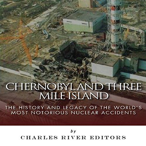 Chernobyl and Three Mile Island: The History and Legacy of the World's Most Notorious Nuclear Accidents audiobook cover art