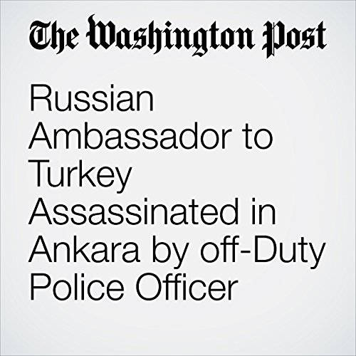Russian Ambassador to Turkey Assassinated in Ankara by off-Duty Police Officer audiobook cover art