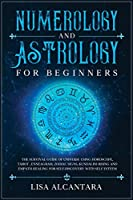Numerology and Astrology for Beginners: The Survival Guide of Universe Using Horoscope, Tarot, Enneagram, Zodiac Signs, Kundalini Rising and Empath Healing for Self- Discovery with Self Esteem
