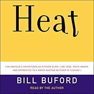 Heat     An Amateur's Adventures as Kitchen Slave, Line Cook, Pasta-Maker, and Apprentice to a Dante-Quoting Butcher in Tuscany              Written by:                                                                                                                                 Bill Buford                               Narrated by:                                                                                                                                 Bill Buford                      Length: 5 hrs and 40 mins     1 rating     Overall 5.0