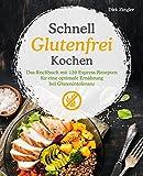 Schnell Glutenfrei Kochen – Das Kochbuch mit 120 Express Rezepten für eine optimale Ernährung bei...