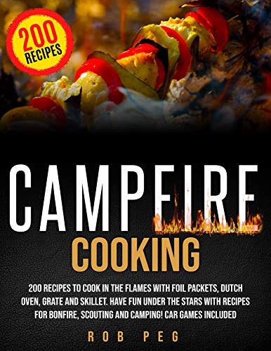 Campfire Cooking: 200 Recipes to Cook in the Flames with Foil Packets, Dutch Oven, Grate and Skillet. Have Fun Under the Stars with Recipes for Bonfire, ... Car Games Included. 2020 (English Edition)