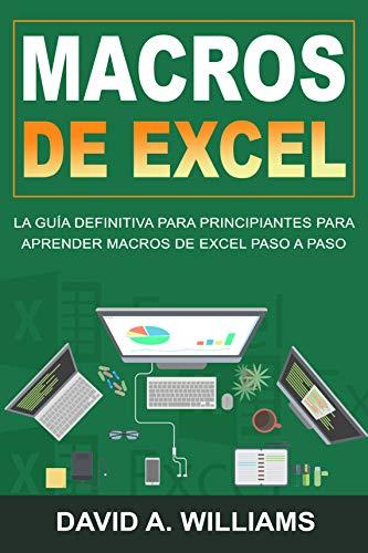 Macros De Excel: La guía definitiva para principiantes para aprender macros de Excel paso a paso (Libro En Español/Excel Macros Spanish Book Version)