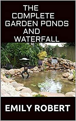 THE COMPLETE GARDEN PONDS AND WATERFALL : All You Need To Know About Building Waterfalls, Ponds, and Streams In Your Home