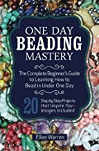 One Day Beading Mastery: The Complete Beginner's Guide to Learn How to Bead in Under One Day -10 Step by Step Bead Projects That Inspire You - Images Included