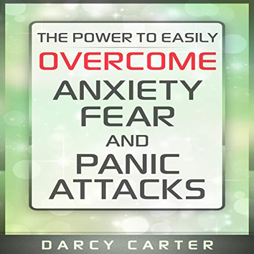 The Power to Easily Overcome Anxiety, Fear and Panic Attacks audiobook cover art