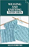 WEAVING AND KNITTING STITCHES : Basic Guide and Secrets of Spinning, Weaving, and Knitting Stitches (English Edition)