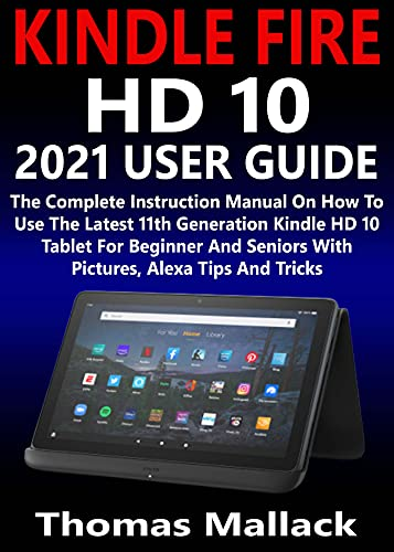 KINDLE FIRE HD 10 2021 USER GUIDE: The Complete Instruction Manual On How To Use The Latest 11th Generation Kindle HD 10 Tablet For Beginner And Seniors With Pictures, Alexa Tips And Tricks