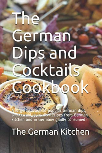 The German Dips and Cocktails Cookbook: A large selection of popular German dips, sauces and cocktails Recipes from German kitchen and in Germany gladly consumed