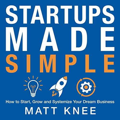 Startups Made Simple: How to Start, Grow and Systemize Your Dream Business