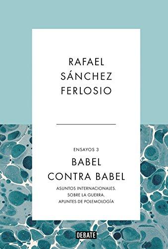 Babel contra Babel (Ensayos 3): Asuntos internacionales. Sobre la guerra. Apuntes de polemología.