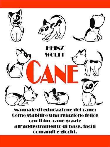 CANE: Manuale di educazione del cane: Come stabilire una relazione felice con il tuo cane grazie all'addestramento di base, facili comandi e giochi.