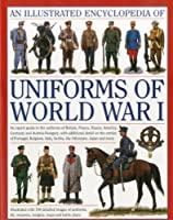 An Illustrated Encyclopedia of Uniforms of World War I: An Expert Guide to the Uniforms of Britain, France, Russia, America, Germany and Austria-Hungary With Additional Detail On the Armies Of Portugal, Belgium, Italy, Serbia, The Ottomans, Japan And More