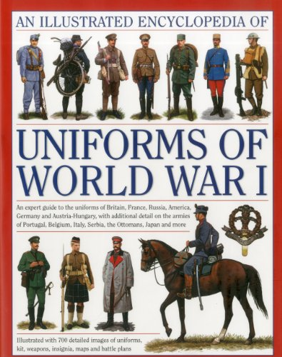North, J: Illustrated Encyclopedia of Uniforms of World War: An Expert Guide to the Uniforms of Britain, France, Russia, America, Germany and ... Italy, Serbia, the Ottomans, Japan and More