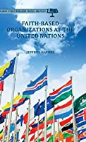 Faith-Based Organizations at the United Nations (Palgrave Studies in Religion, Politics, and Policy)