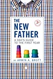 The New Father: A Dad's Guide to the First Year (Third Edition) (The New Father)