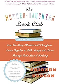 The Mother-Daughter Book Club: How Ten Busy Mothers and Daughters Came Together to Talk, Laugh, and Learn Through Their Lo...