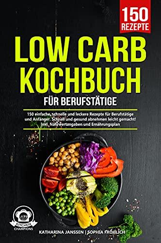 Low Carb Kochbuch für Berufstätige: 150 einfache, schnelle und leckere Rezepte für Berufstätige und Anfänger. Schnell und gesund abnehmen leicht gemacht! Inkl. Nährwertangaben und Ernährungsplan