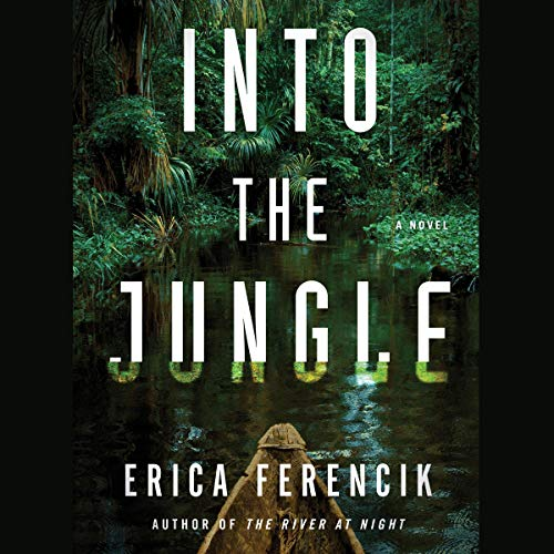 Into the Jungle                   By:                                                                                                                                 Erica Ferencik                           Length: 11 hrs     Not rated yet     Overall 0.0