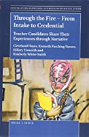 Through the Fire – From Intake to Credential: Teacher Candidates Share Their Experiences Through Narrative (Constructing Knowledge: Curriculum Studies in Action)