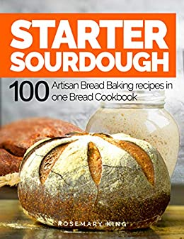 Starter Sourdough: 100 Artisan Bread Baking recipes in one Bread Cookbook by [Rosemary King]