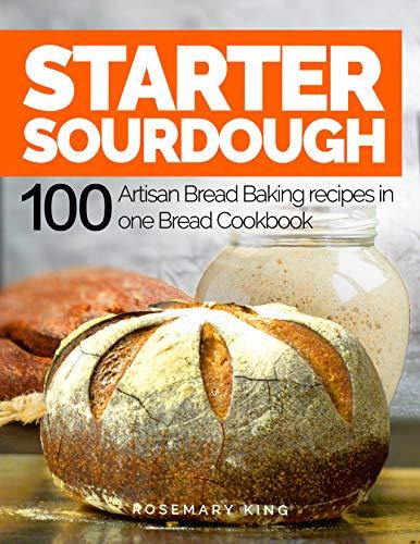 Starter Sourdough: 100 Artisan Bread Baking recipes in one Bread Cookbook by [Rosemary King]