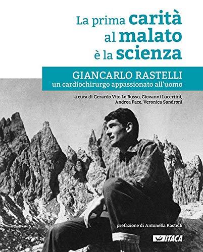 La prima carità al malato è la scienza. Giancarlo Rastelli, un cardiochirurgo appassionato all'uomo. Nuova ediz.