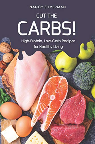 Cut the Carbs!: High-Protein, Low-Carb Recipes for Healthy...