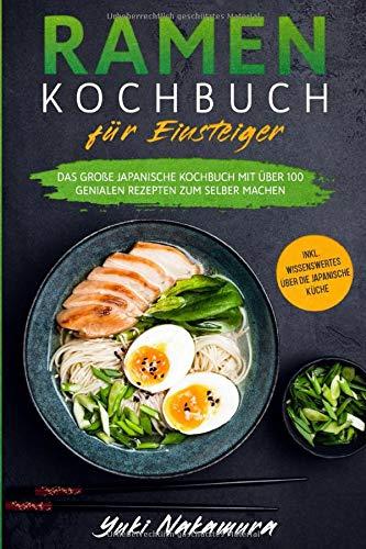 RAMEN KOCHBUCH FÜR EINSTEIGER: Das große japanische Kochbuch mit über 100 genialen Rezepten zum selber machen - inkl. Wissenswertes über die japanische Küche