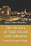 The History of Saul, David and Solomon: Israel's Greatest Kings