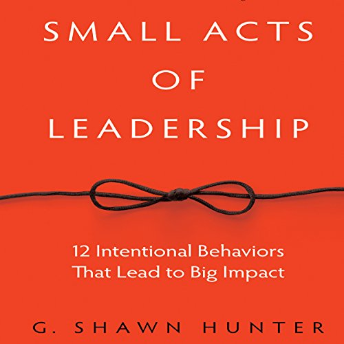 Small Acts of Leadership: 12 Intentional Behaviors That Lead to Big Impact