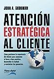 Atencion Estrategica al Cliente: Cómo gestionar la experiencia del cliente para aumentar el boca a boca positivo, desarrollar la lealtad y maximizar las ganancias.