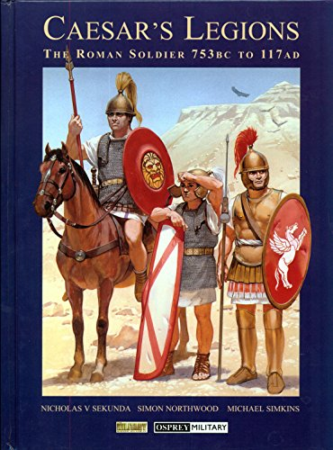 Caesar's Legions: The Roman Soldier, 753 BC to 117 AD