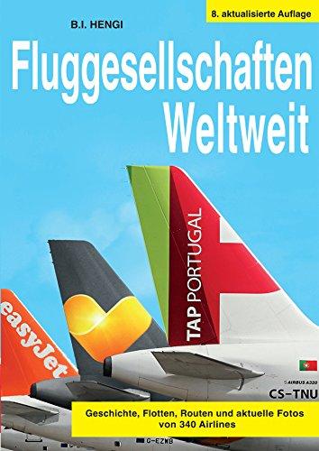 Fluggesellschaften Weltweit 8. Auflage: Geschichte, Flotte, Routen und aktuelle Fotos von 340 Airlines