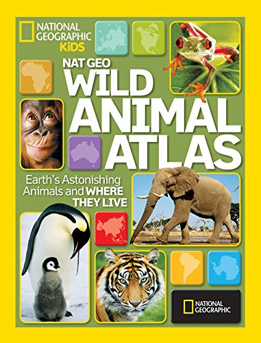National Geographic Wild Animal Atlas: Earth s Astonishing Animals and Where They Live (National Geographic Kids)