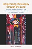Indigenizing Philosophy through the Land: A Trickster Methodology for Decolonizing Environmental Ethics and Indigenous Futures (American Indian Studies)