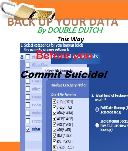 Backup Your Data This Way, Why Commit Suicide (Best Way to Save Your Personal Valuable Life Data Book 1)