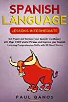 Spanish Language Lessons Intermediate: Get Fluent and Increase your Spanish Vocabulary with Over 1,000 Useful Phrases and Improve your Spanish Listening Comprehension Skills with 20 Short Stories.