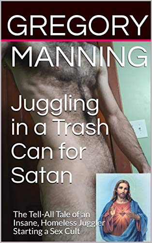Juggling in a Trash Can for Satan: The Tell-All Tale of an Insane, Homeless Juggler Starting a Sex Cult