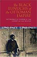 The Black Eunuchs of the Ottoman Empire: Networks of Power in the Court of the Sultan (Library of Ottoman Studies)
