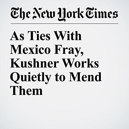 As Ties With Mexico Fray, Kushner Works Quietly to Mend Them copertina
