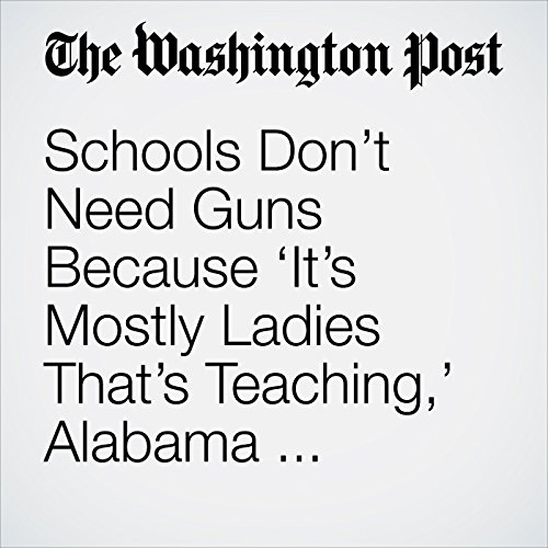 Schools Don't Need Guns Because 'It's Mostly Ladies That's Teaching,' Alabama Lawmaker Says copertina
