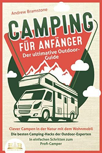 CAMPING FÜR ANFÄNGER - Der ultimative Outdoor-Guide: Clever Campen in der Natur mit dem Wohnmobil: Die besten Camping-Hacks der Outdoor-Experten - In einfachen Schritten zum Profi-Camper