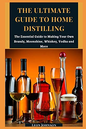 The Ultimate Guide to Home Distilling: The Essential Guide to Making Your Own Brandy, Moonshine, Whiskey, Vodka and More